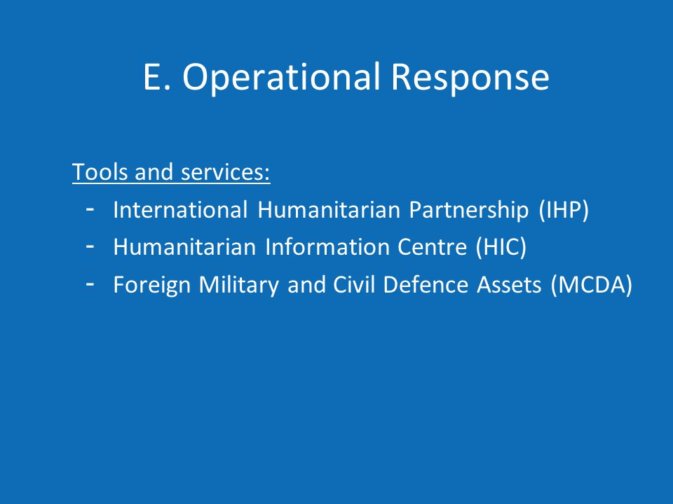 E. Operational Response Tools and services: - International Humanitarian Partnership (IHP) - Humanitarian Information Centre (HIC) - Foreign Military