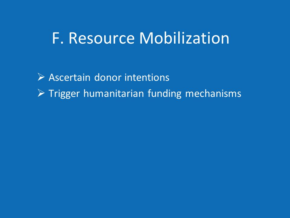 F. Resource Mobilization  Ascertain donor intentions  Trigger humanitarian funding mechanisms