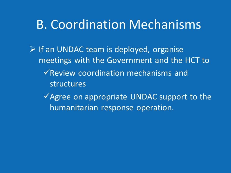 B. Coordination Mechanisms  If an UNDAC team is deployed, organise meetings with the Government and the HCT to Review coordination mechanisms and str