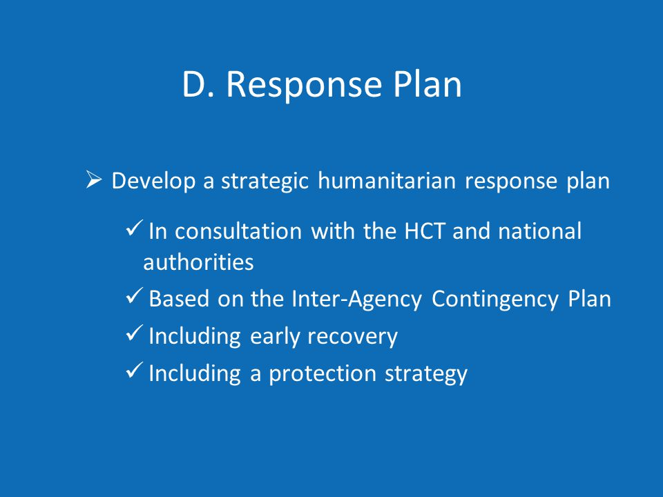 D. Response Plan  Develop a strategic humanitarian response plan In consultation with the HCT and national authorities Based on the Inter-Agency Cont