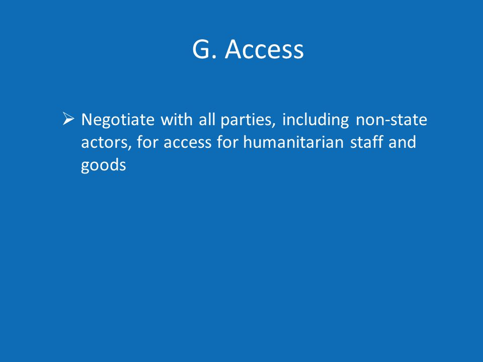 G. Access  Negotiate with all parties, including non-state actors, for access for humanitarian staff and goods