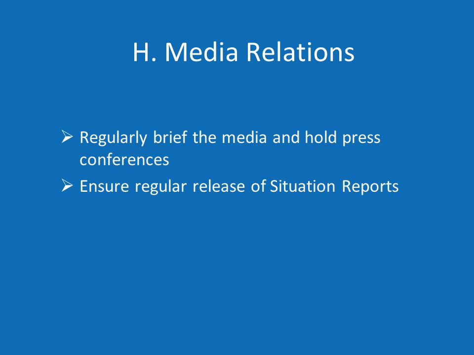 H. Media Relations  Regularly brief the media and hold press conferences  Ensure regular release of Situation Reports