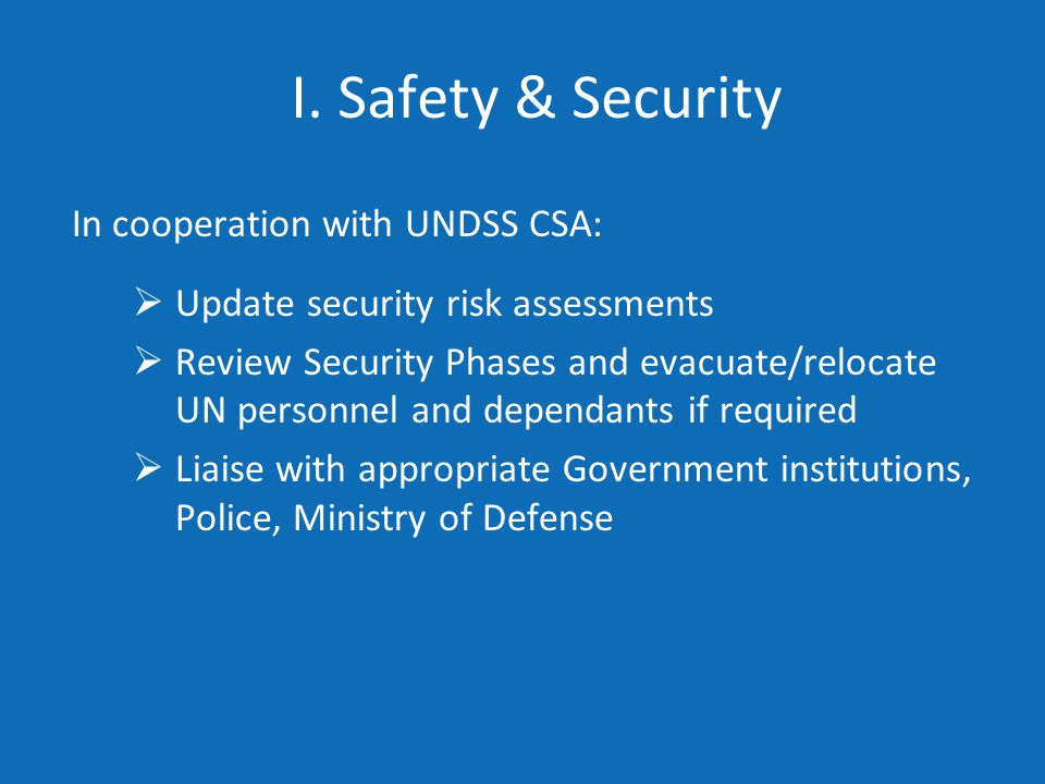 I. Safety & Security In cooperation with UNDSS CSA:  Update security risk assessments  Review Security Phases and evacuate/relocate UN personnel and
