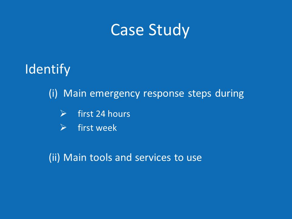Case Study Identify (i) Main emergency response steps during  first 24 hours  first week (ii) Main tools and services to use
