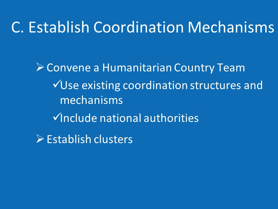 C. Establish Coordination Mechanisms  Convene a Humanitarian Country Team Use existing coordination structures and mechanisms Include national author