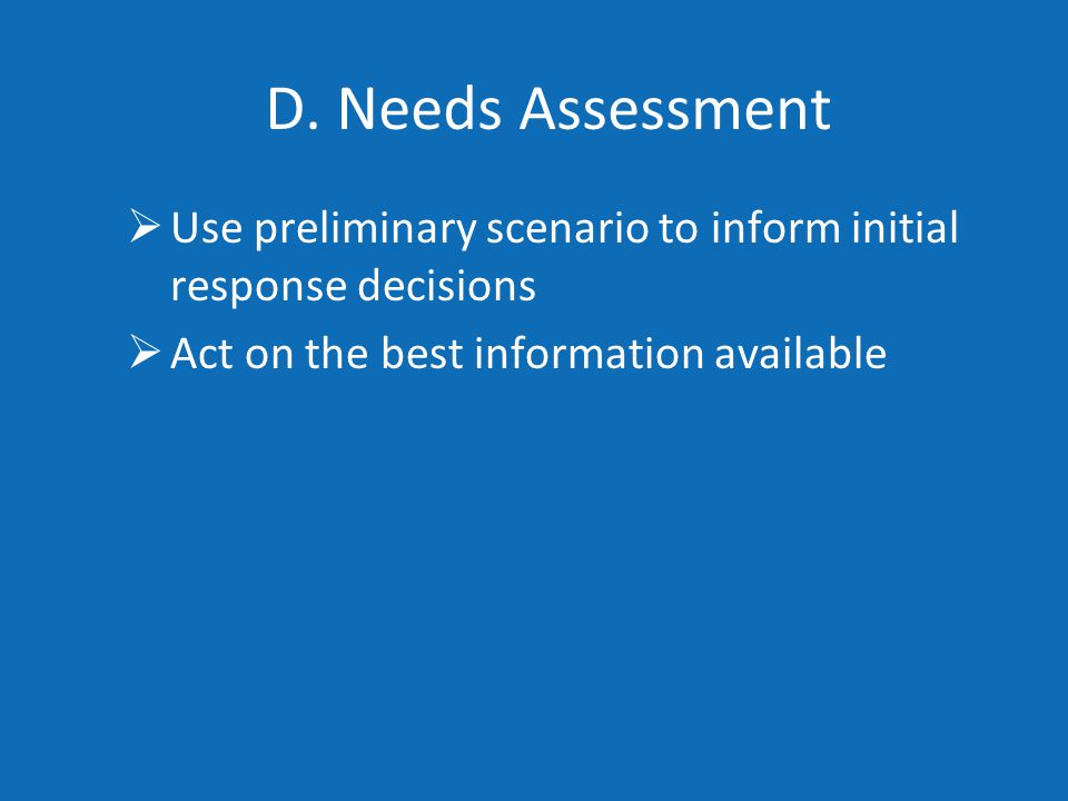 D. Needs Assessment  Use preliminary scenario to inform initial response decisions  Act on the best information available
