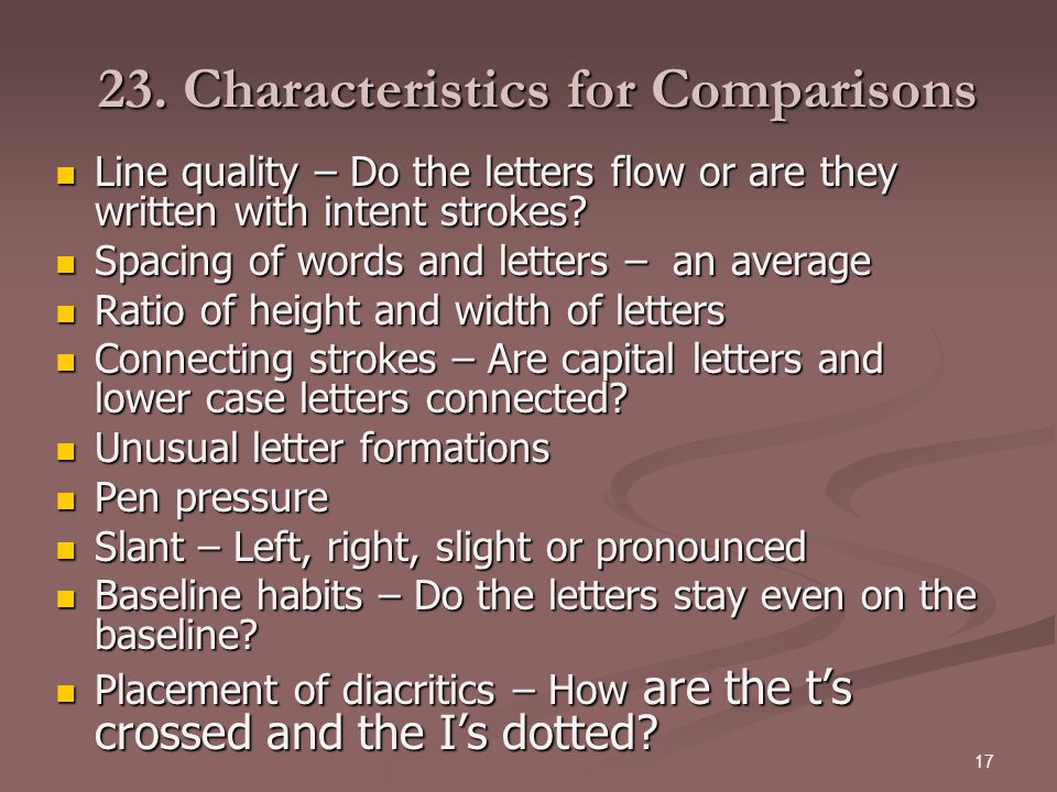 17 23. Characteristics for Comparisons Line quality – Do the letters flow or are they written with intent strokes? Line quality – Do the letters flow