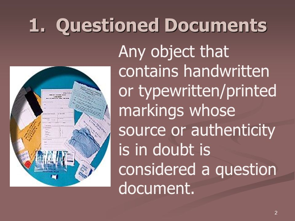 2 1. Questioned Documents Any object that contains handwritten or typewritten/printed markings whose source or authenticity is in doubt is considered
