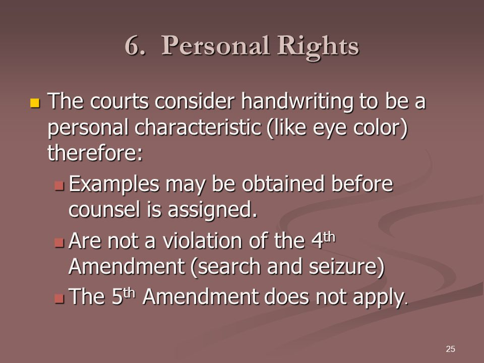 25 6. Personal Rights The courts consider handwriting to be a personal characteristic (like eye color) therefore: The courts consider handwriting to b