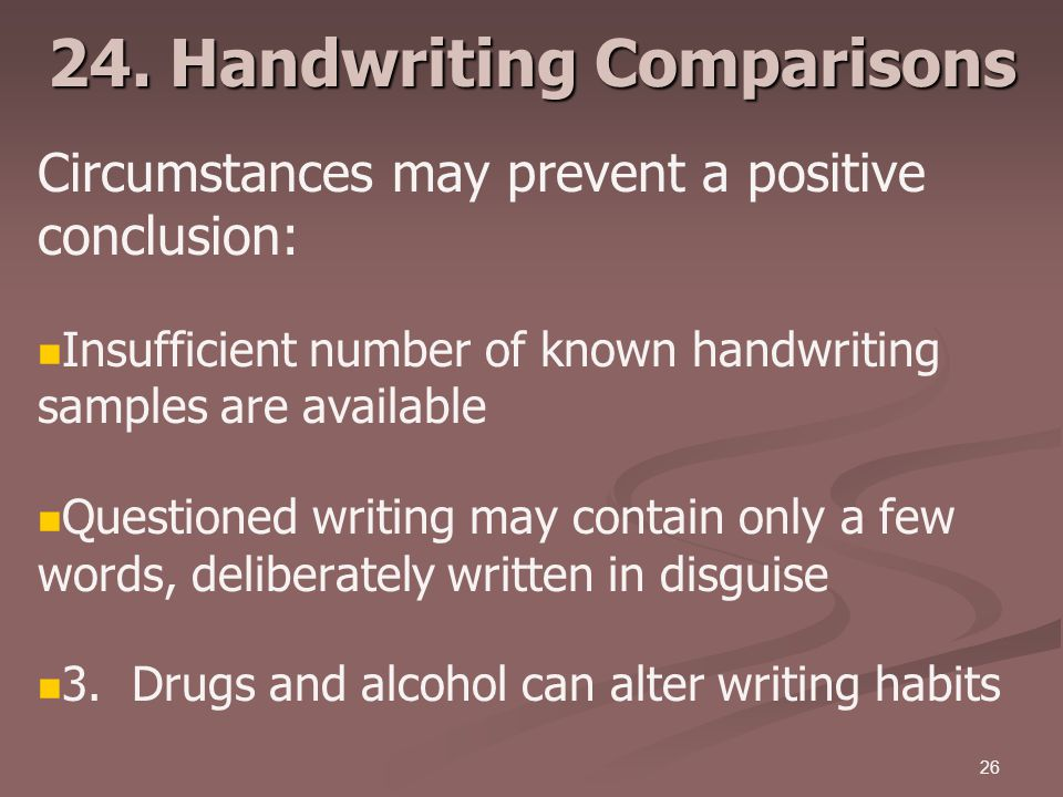 26 24. Handwriting Comparisons Circumstances may prevent a positive conclusion: Insufficient number of known handwriting samples are available Questio