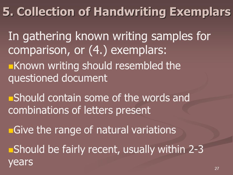 27 5. Collection of Handwriting Exemplars In gathering known writing samples for comparison, or (4.) exemplars: Known writing should resembled the que