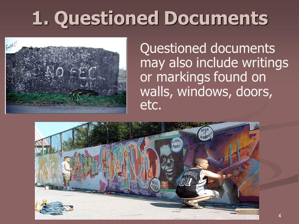 4 1. Questioned Documents Questioned documents may also include writings or markings found on walls, windows, doors, etc.