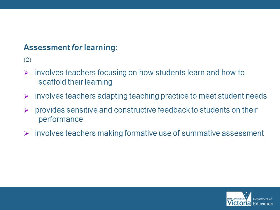 Assessment for learning: (2)  involves teachers focusing on how students learn and how to scaffold their learning  involves teachers adapting teachi