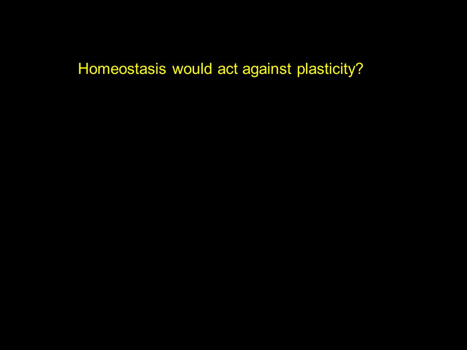 Homeostasis would act against plasticity