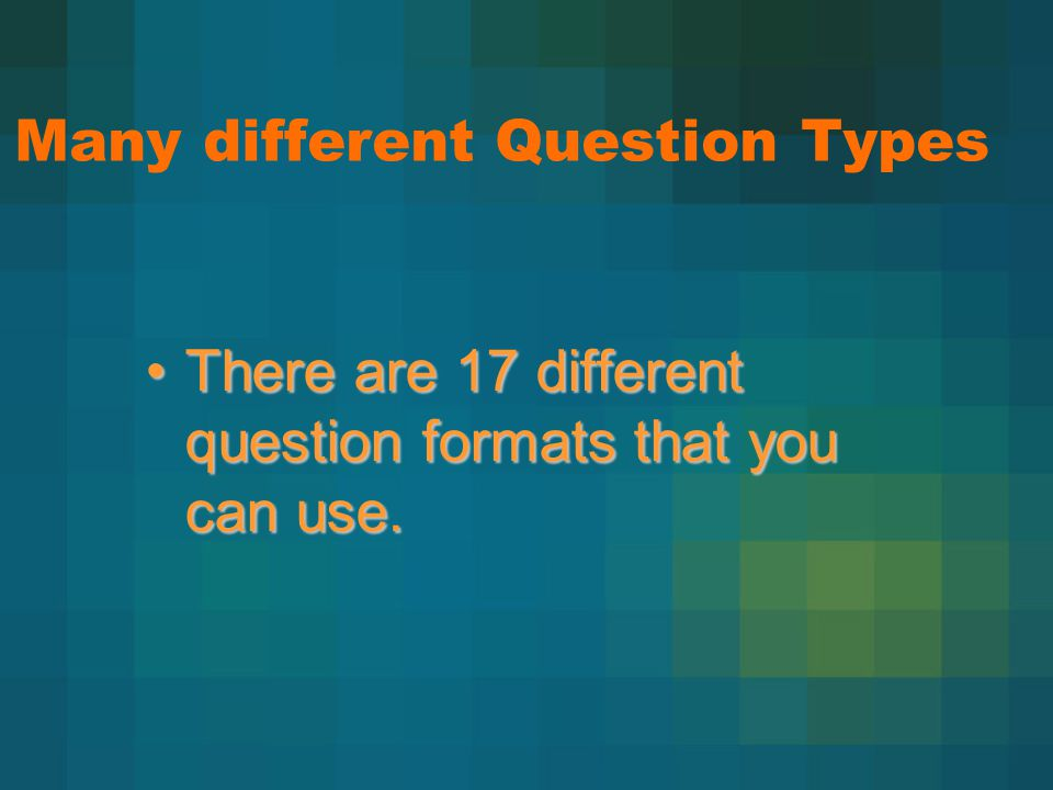 There are 17 different question formats that you can use.There are 17 different question formats that you can use.