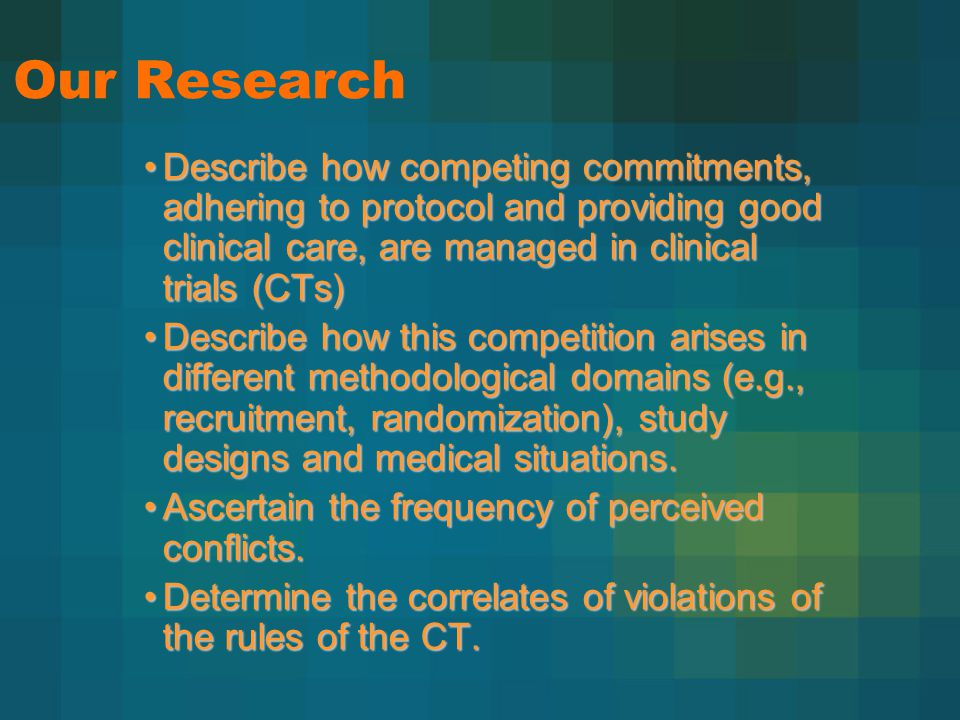 Our Research Describe how competing commitments, adhering to protocol and providing good clinical care, are managed in clinical trials (CTs)Describe how competing commitments, adhering to protocol and providing good clinical care, are managed in clinical trials (CTs) Describe how this competition arises in different methodological domains (e.g., recruitment, randomization), study designs and medical situations.Describe how this competition arises in different methodological domains (e.g., recruitment, randomization), study designs and medical situations.