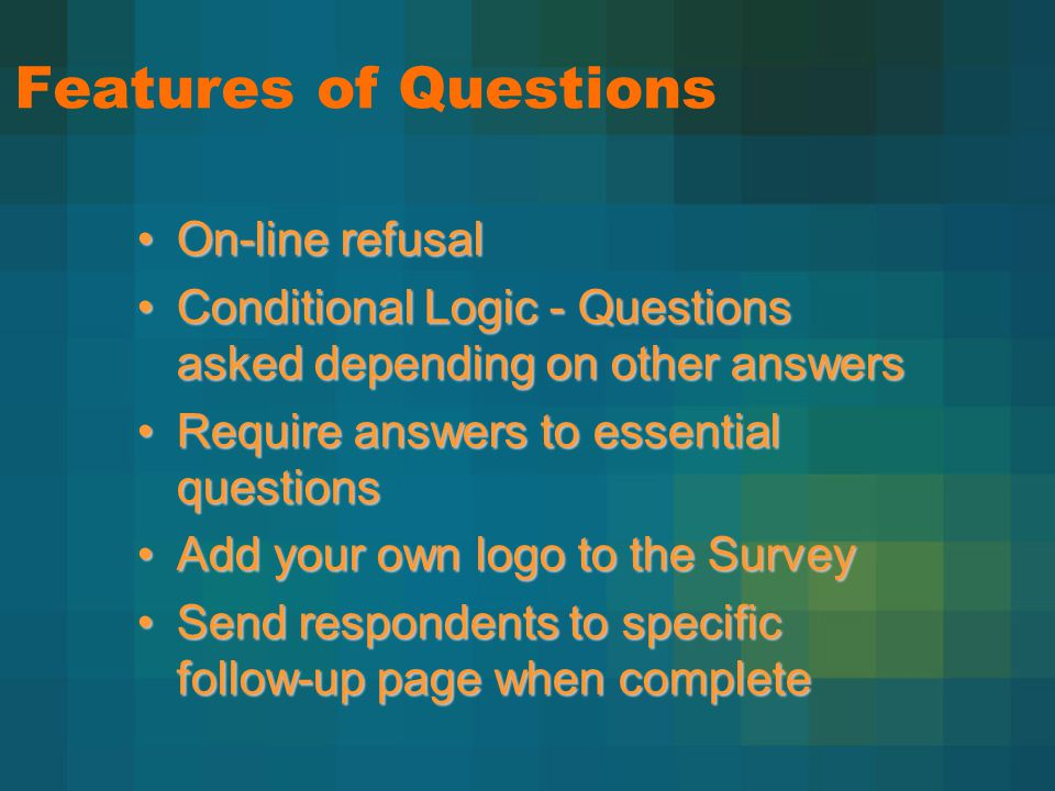 Features of Questions On-line refusalOn-line refusal Conditional Logic - Questions asked depending on other answersConditional Logic - Questions asked depending on other answers Require answers to essential questionsRequire answers to essential questions Add your own logo to the SurveyAdd your own logo to the Survey Send respondents to specific follow-up page when completeSend respondents to specific follow-up page when complete