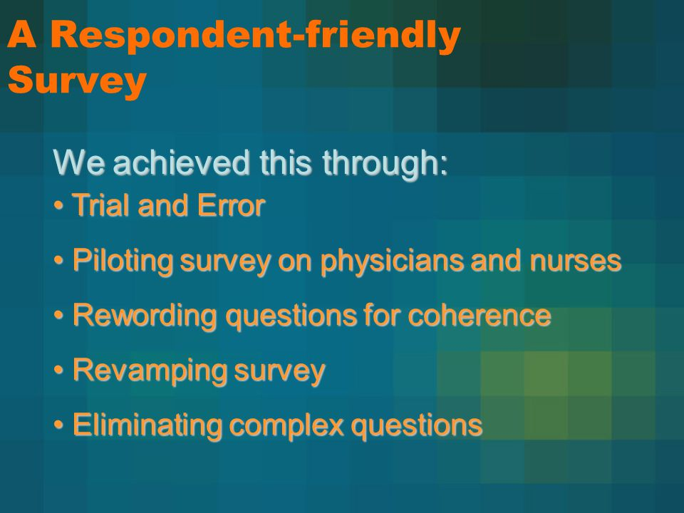 A Respondent-friendly Survey Trial and Error Trial and Error Piloting survey on physicians and nurses Piloting survey on physicians and nurses Rewording questions for coherence Rewording questions for coherence Revamping survey Revamping survey Eliminating complex questions Eliminating complex questions We achieved this through: