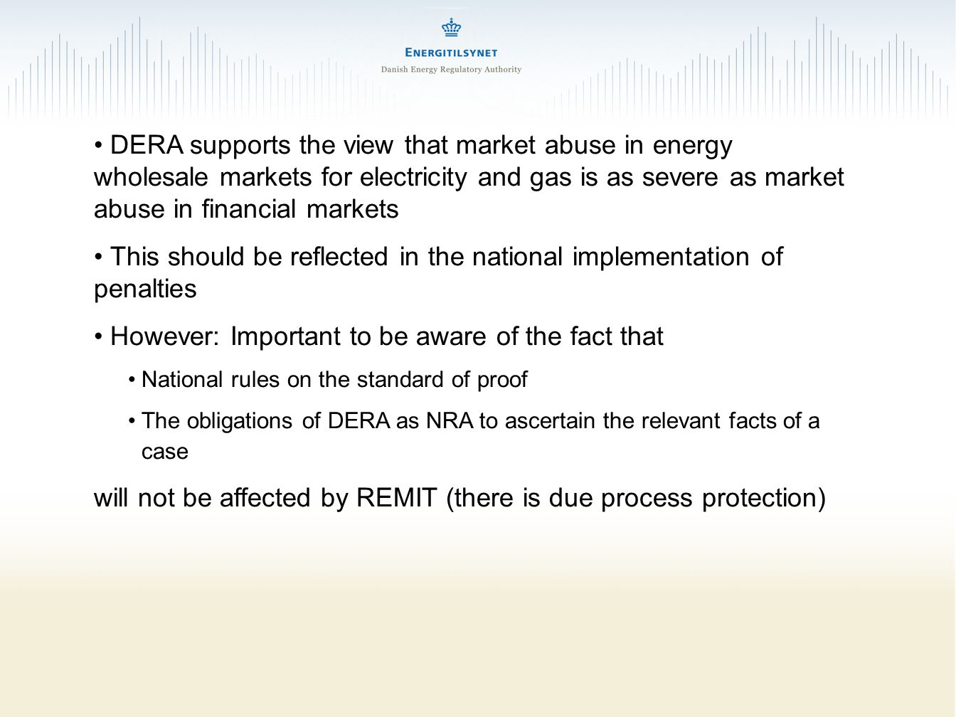 DERA supports the view that market abuse in energy wholesale markets for electricity and gas is as severe as market abuse in financial markets This should be reflected in the national implementation of penalties However: Important to be aware of the fact that National rules on the standard of proof The obligations of DERA as NRA to ascertain the relevant facts of a case will not be affected by REMIT (there is due process protection)