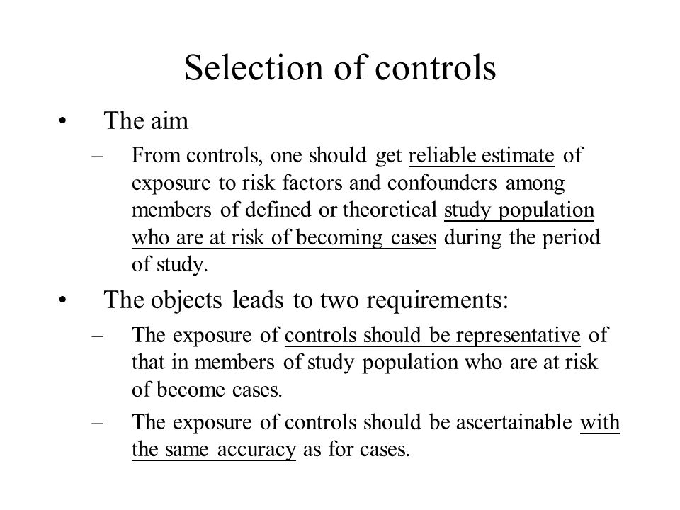 Selection of controls The aim –From controls, one should get reliable estimate of exposure to risk factors and confounders among members of defined or