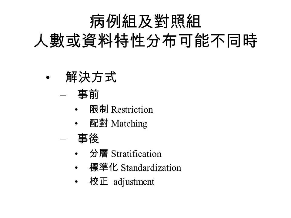 病例組及對照組 人數或資料特性分布可能不同時 解決方式 – 事前 限制 Restriction 配對 Matching – 事後 分層 Stratification 標準化 Standardization 校正 adjustment