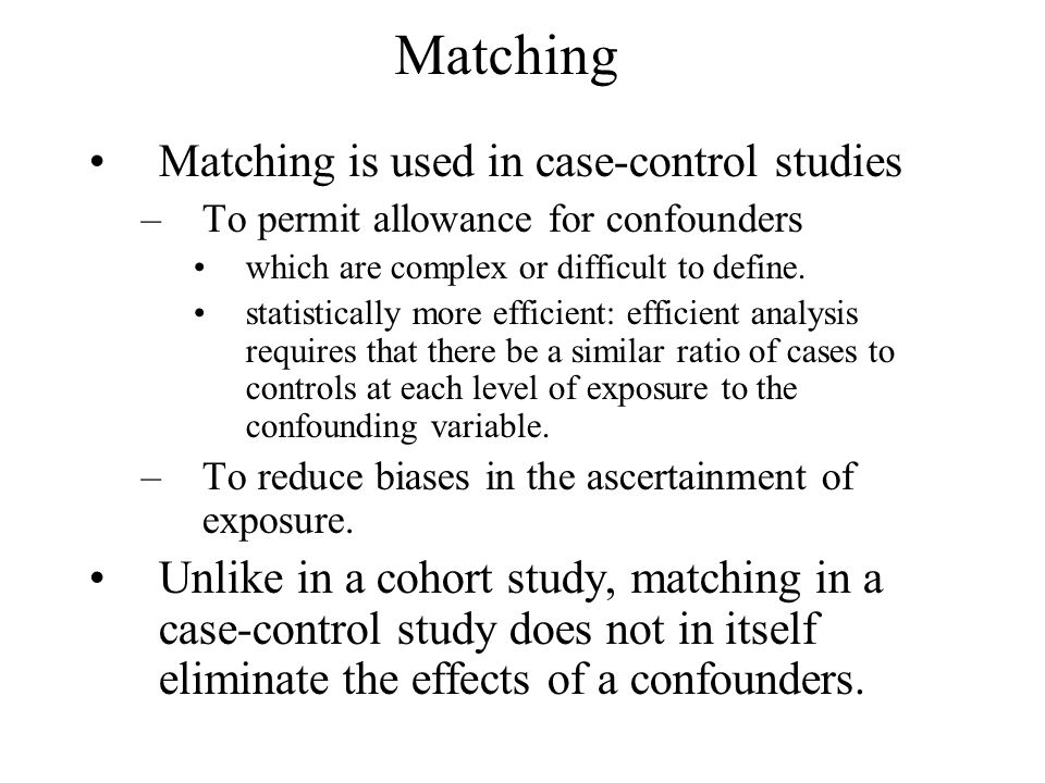 Matching Matching is used in case-control studies –To permit allowance for confounders which are complex or difficult to define. statistically more ef