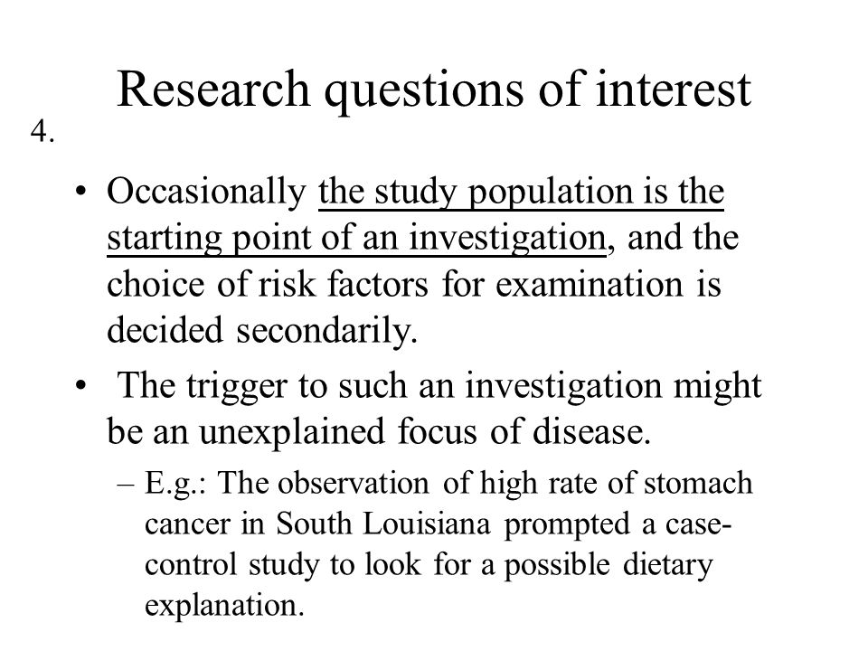 4. Research questions of interest Occasionally the study population is the starting point of an investigation, and the choice of risk factors for exam