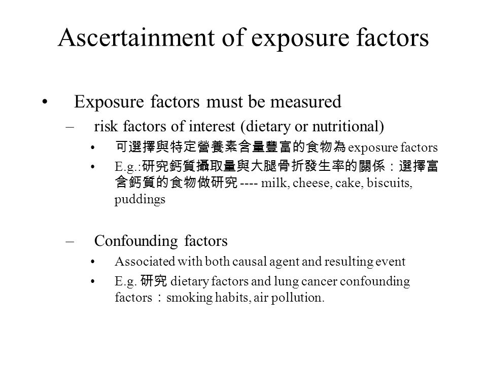 Ascertainment of exposure factors Exposure factors must be measured –risk factors of interest (dietary or nutritional) 可選擇與特定營養素含量豐富的食物為 exposure factors E.g.: 研究鈣質攝取量與大腿骨折發生率的關係:選擇富 含鈣質的食物做研究 ---- milk, cheese, cake, biscuits, puddings –Confounding factors Associated with both causal agent and resulting event E.g.