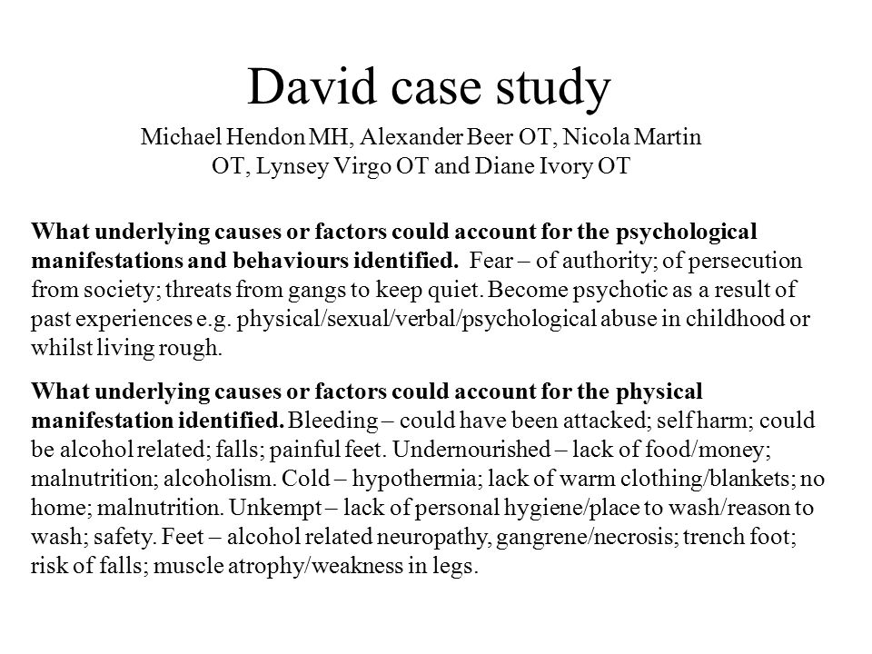 David case study Michael Hendon MH, Alexander Beer OT, Nicola Martin OT, Lynsey Virgo OT and Diane Ivory OT What underlying causes or factors could account for the psychological manifestations and behaviours identified.