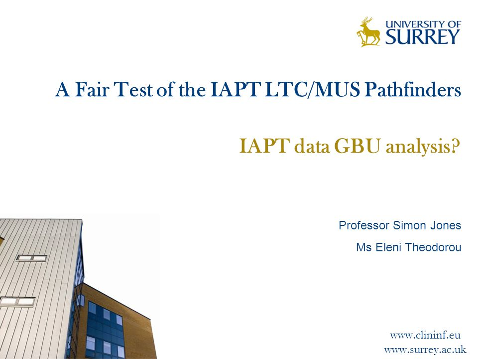 www.clininf.eu www.surrey.ac.uk A Fair Test of the IAPT LTC/MUS Pathfinders IAPT data GBU analysis.