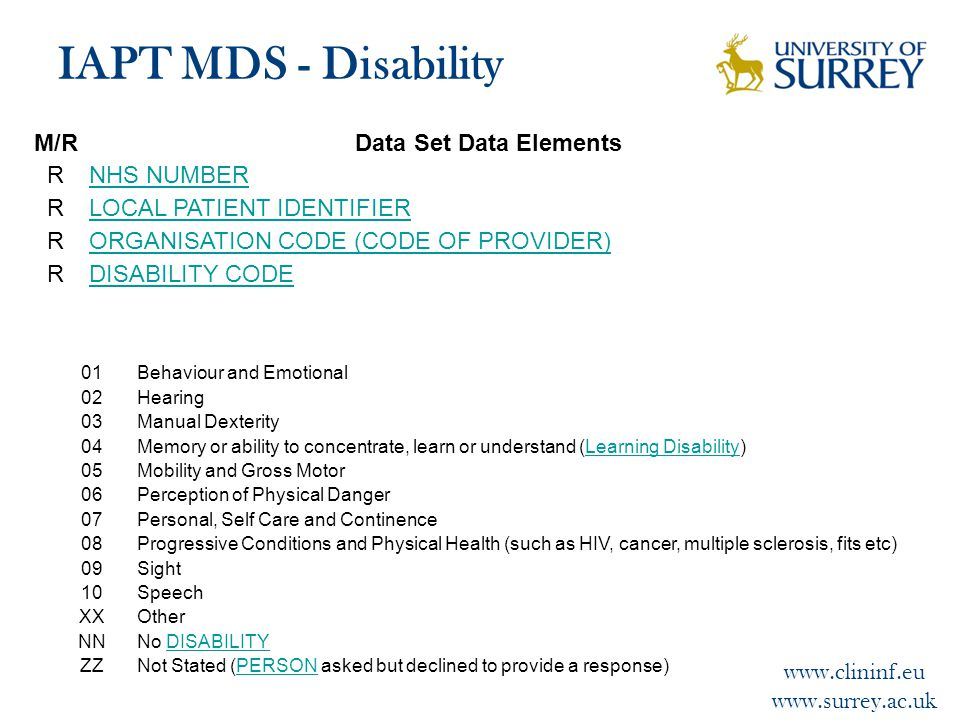 www.clininf.eu www.surrey.ac.uk IAPT MDS - Disability M/RData Set Data Elements RNHS NUMBER RLOCAL PATIENT IDENTIFIER RORGANISATION CODE (CODE OF PROVIDER) RDISABILITY CODE 01Behaviour and Emotional 02Hearing 03Manual Dexterity 04Memory or ability to concentrate, learn or understand (Learning Disability)Learning Disability 05Mobility and Gross Motor 06Perception of Physical Danger 07Personal, Self Care and Continence 08Progressive Conditions and Physical Health (such as HIV, cancer, multiple sclerosis, fits etc) 09Sight 10Speech XXOther NNNo DISABILITYDISABILITY ZZNot Stated (PERSON asked but declined to provide a response)PERSON