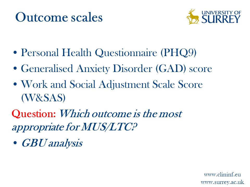 www.clininf.eu www.surrey.ac.uk Outcome scales Personal Health Questionnaire (PHQ9) Generalised Anxiety Disorder (GAD) score Work and Social Adjustment Scale Score (W&SAS) Question: Which outcome is the most appropriate for MUS/LTC.