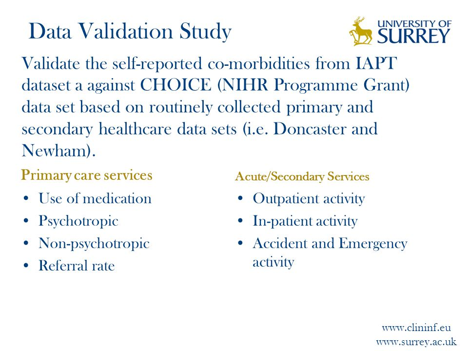www.clininf.eu www.surrey.ac.uk Data Validation Study Primary care services Use of medication Psychotropic Non-psychotropic Referral rate Acute/Secondary Services Outpatient activity In-patient activity Accident and Emergency activity Validate the self-reported co-morbidities from IAPT dataset a against CHOICE (NIHR Programme Grant) data set based on routinely collected primary and secondary healthcare data sets (i.e.
