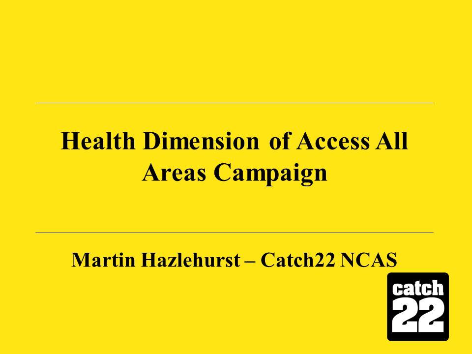 Health Dimension of Access All Areas Campaign Martin Hazlehurst – Catch22 NCAS