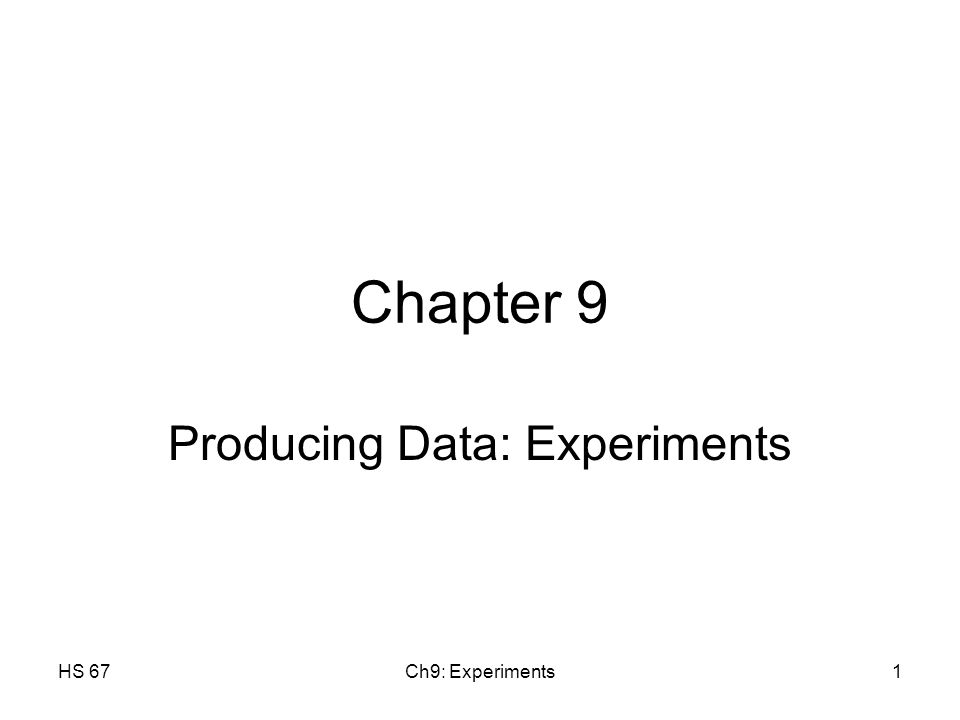 HS 67Ch9: Experiments1 Chapter 9 Producing Data: Experiments