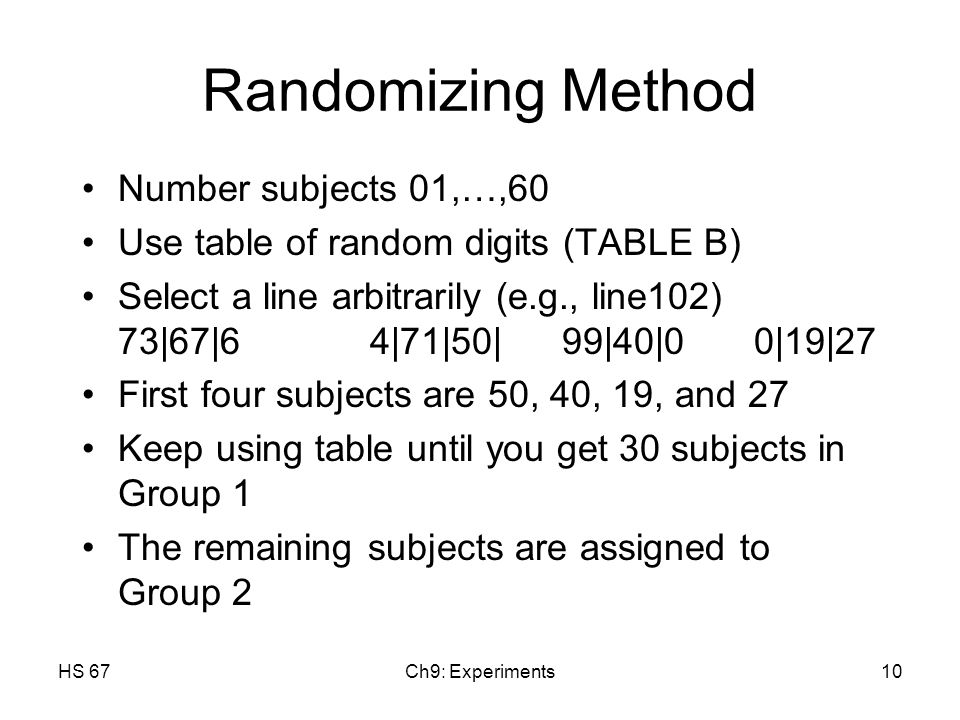 HS 67Ch9: Experiments10 Randomizing Method Number subjects 01,…,60 Use table of random digits (TABLE B) Select a line arbitrarily (e.g., line102) 73|67|64|71|50|99|40|00|19|27 First four subjects are 50, 40, 19, and 27 Keep using table until you get 30 subjects in Group 1 The remaining subjects are assigned to Group 2