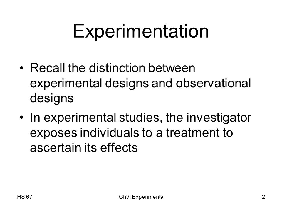 HS 67Ch9: Experiments2 Experimentation Recall the distinction between experimental designs and observational designs In experimental studies, the investigator exposes individuals to a treatment to ascertain its effects