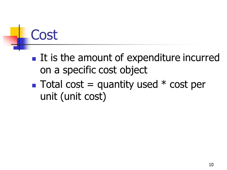 10 Cost It is the amount of expenditure incurred on a specific cost object Total cost = quantity used * cost per unit (unit cost)