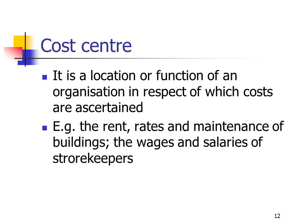 12 Cost centre It is a location or function of an organisation in respect of which costs are ascertained E.g.