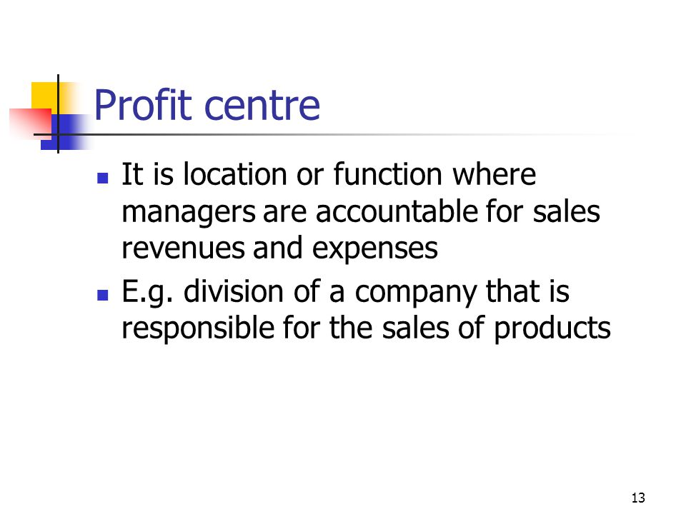 13 Profit centre It is location or function where managers are accountable for sales revenues and expenses E.g.