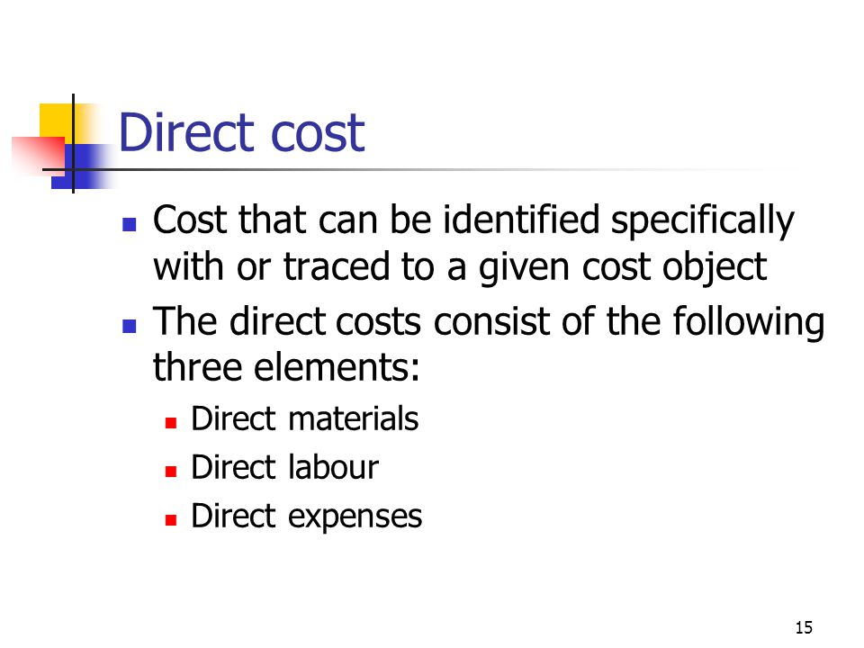 15 Direct cost Cost that can be identified specifically with or traced to a given cost object The direct costs consist of the following three elements: Direct materials Direct labour Direct expenses