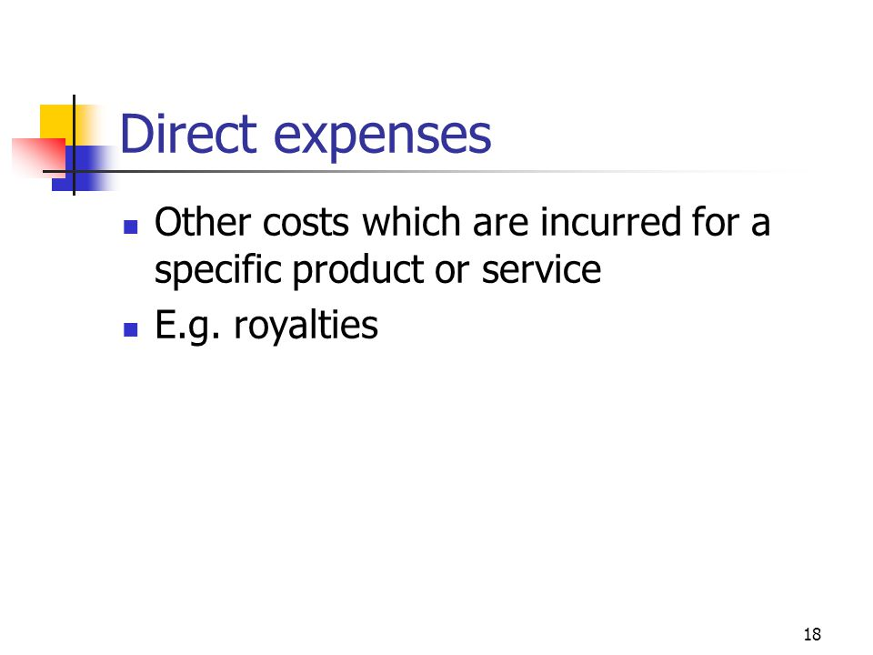 18 Direct expenses Other costs which are incurred for a specific product or service E.g. royalties