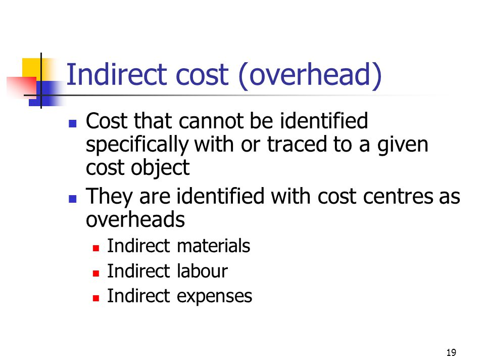 19 Indirect cost (overhead) Cost that cannot be identified specifically with or traced to a given cost object They are identified with cost centres as overheads Indirect materials Indirect labour Indirect expenses