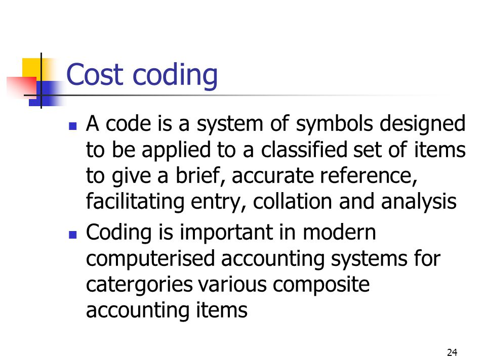24 Cost coding A code is a system of symbols designed to be applied to a classified set of items to give a brief, accurate reference, facilitating entry, collation and analysis Coding is important in modern computerised accounting systems for catergories various composite accounting items