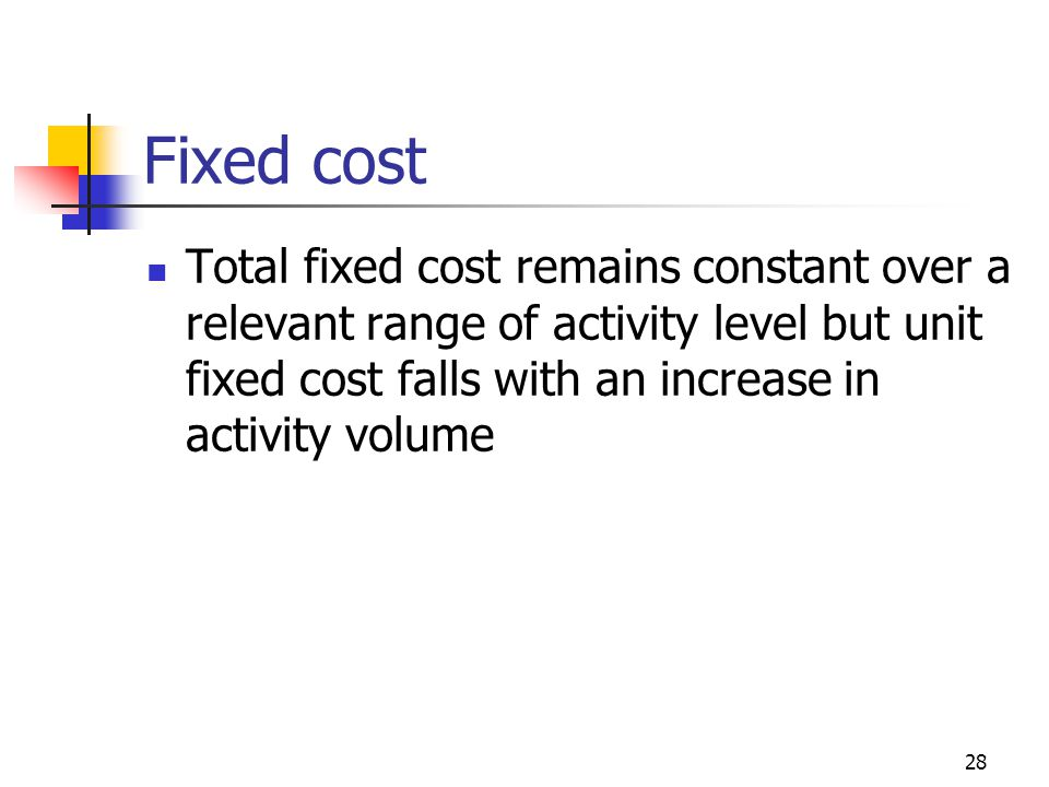 28 Fixed cost Total fixed cost remains constant over a relevant range of activity level but unit fixed cost falls with an increase in activity volume