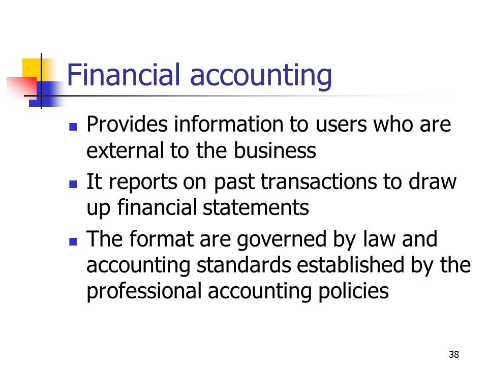 38 Financial accounting Provides information to users who are external to the business It reports on past transactions to draw up financial statements The format are governed by law and accounting standards established by the professional accounting policies