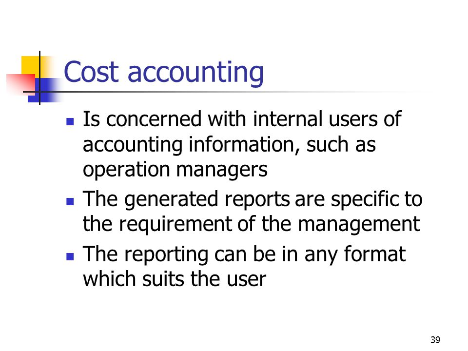 39 Cost accounting Is concerned with internal users of accounting information, such as operation managers The generated reports are specific to the requirement of the management The reporting can be in any format which suits the user