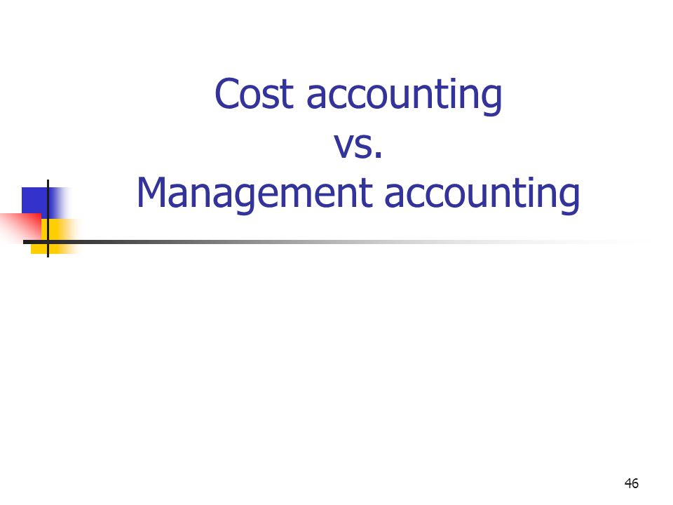 46 Cost accounting vs. Management accounting