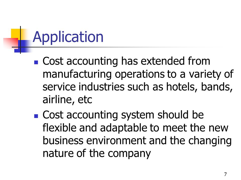 7 Application Cost accounting has extended from manufacturing operations to a variety of service industries such as hotels, bands, airline, etc Cost accounting system should be flexible and adaptable to meet the new business environment and the changing nature of the company