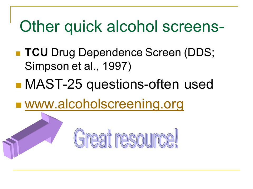 Other quick alcohol screens- TCU Drug Dependence Screen (DDS; Simpson et al., 1997) MAST-25 questions-often used www.alcoholscreening.org